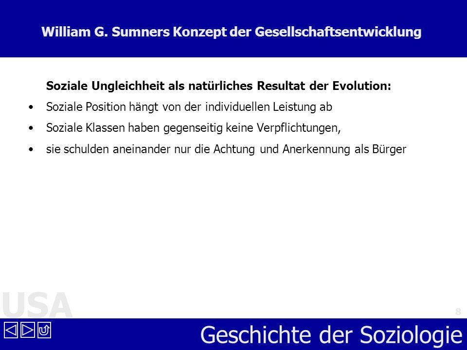 USA Geschichte der Soziologie 8 William G. Sumners Konzept der Gesellschaftsentwicklung Soziale Ungleichheit als natürliches Resultat der Evolution: S