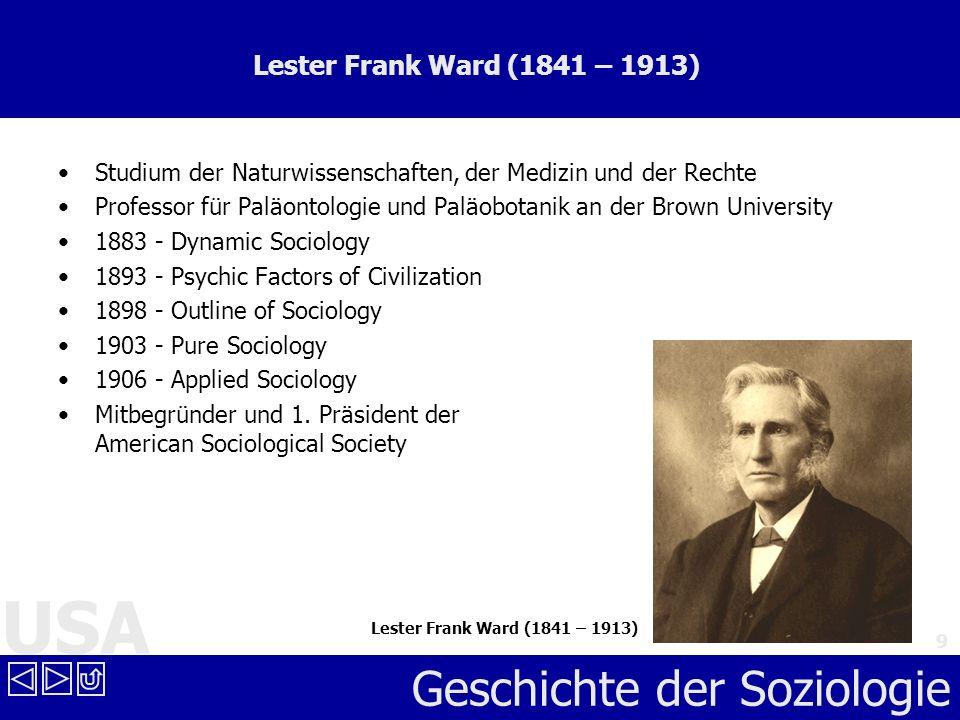 USA Geschichte der Soziologie 9 Lester Frank Ward (1841 – 1913) Studium der Naturwissenschaften, der Medizin und der Rechte Professor für Paläontologi