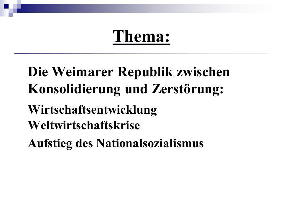 Thema: Die Weimarer Republik zwischen Konsolidierung und Zerstörung: Wirtschaftsentwicklung Weltwirtschaftskrise Aufstieg des Nationalsozialismus
