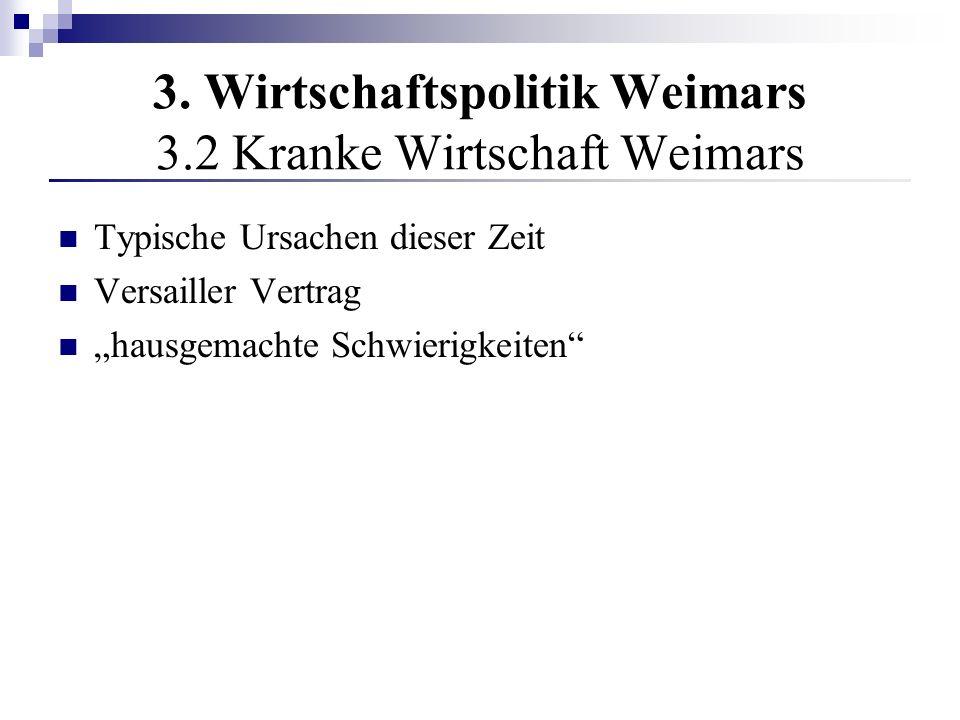 3. Wirtschaftspolitik Weimars 3.2 Kranke Wirtschaft Weimars Typische Ursachen dieser Zeit Versailler Vertrag hausgemachte Schwierigkeiten