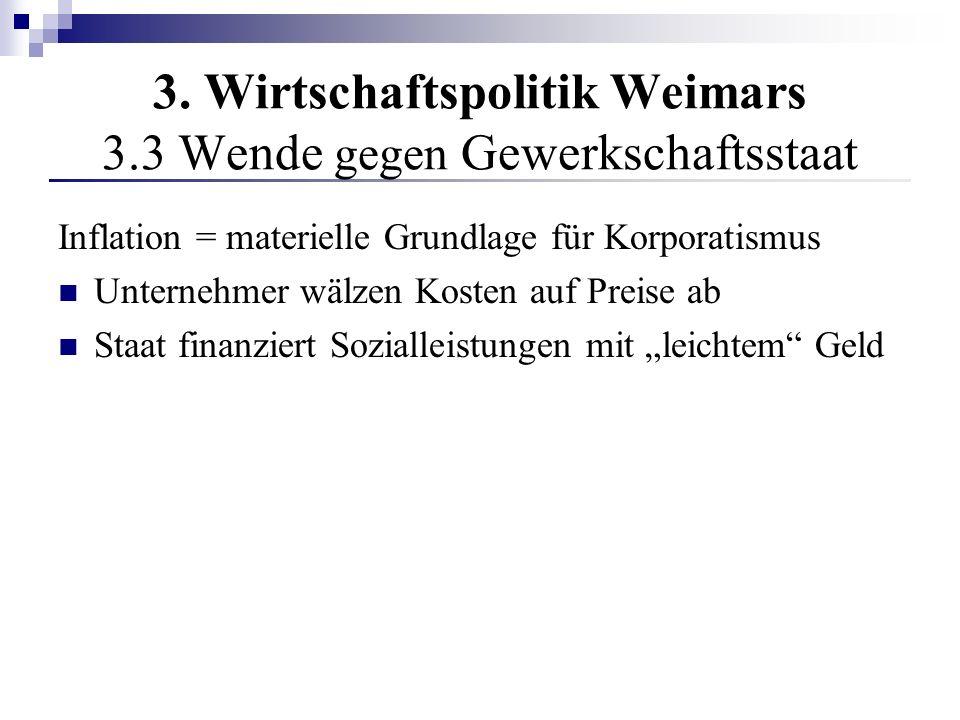 3. Wirtschaftspolitik Weimars 3.3 Wende gegen Gewerkschaftsstaat Inflation = materielle Grundlage für Korporatismus Unternehmer wälzen Kosten auf Prei