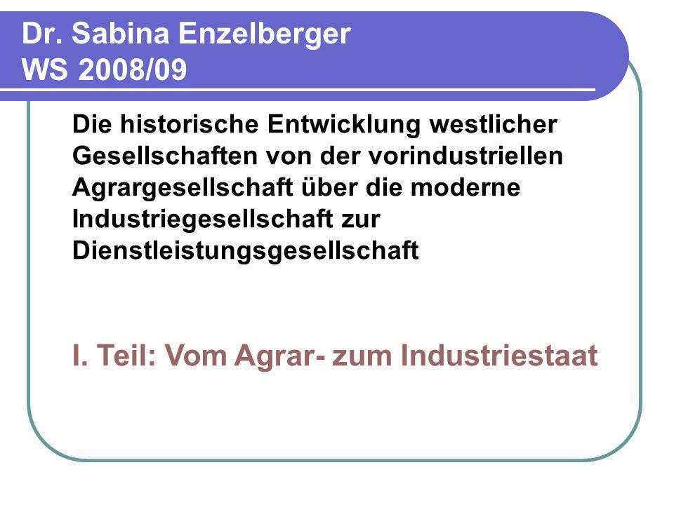 Dr. Sabina Enzelberger WS 2008/09 Die historische Entwicklung westlicher Gesellschaften von der vorindustriellen Agrargesellschaft über die moderne In