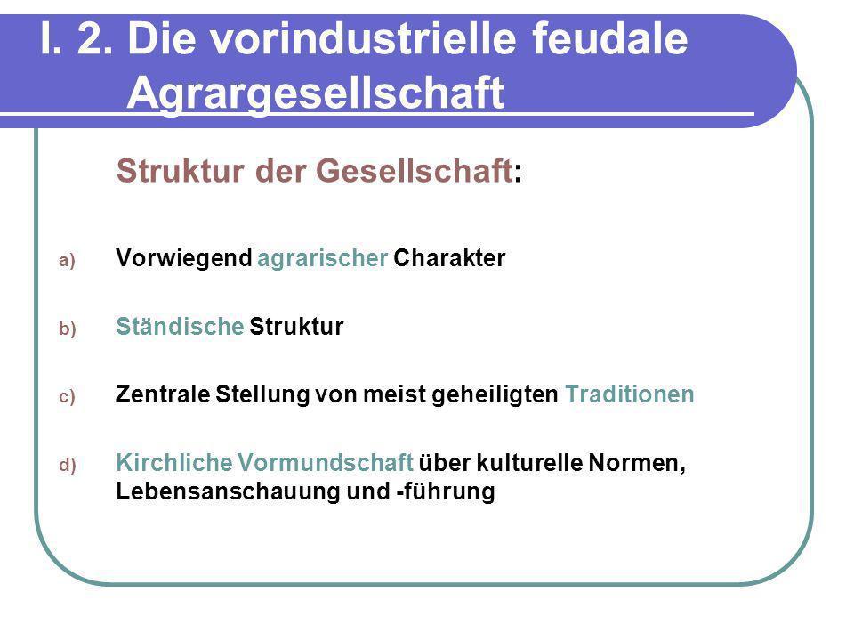 I. 2. Die vorindustrielle feudale Agrargesellschaft Struktur der Gesellschaft: a) Vorwiegend agrarischer Charakter b) Ständische Struktur c) Zentrale