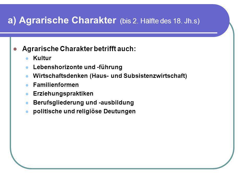 a) Agrarische Charakter (bis 2. Hälfte des 18. Jh.s) Agrarische Charakter betrifft auch: Kultur Lebenshorizonte und -führung Wirtschaftsdenken (Haus-