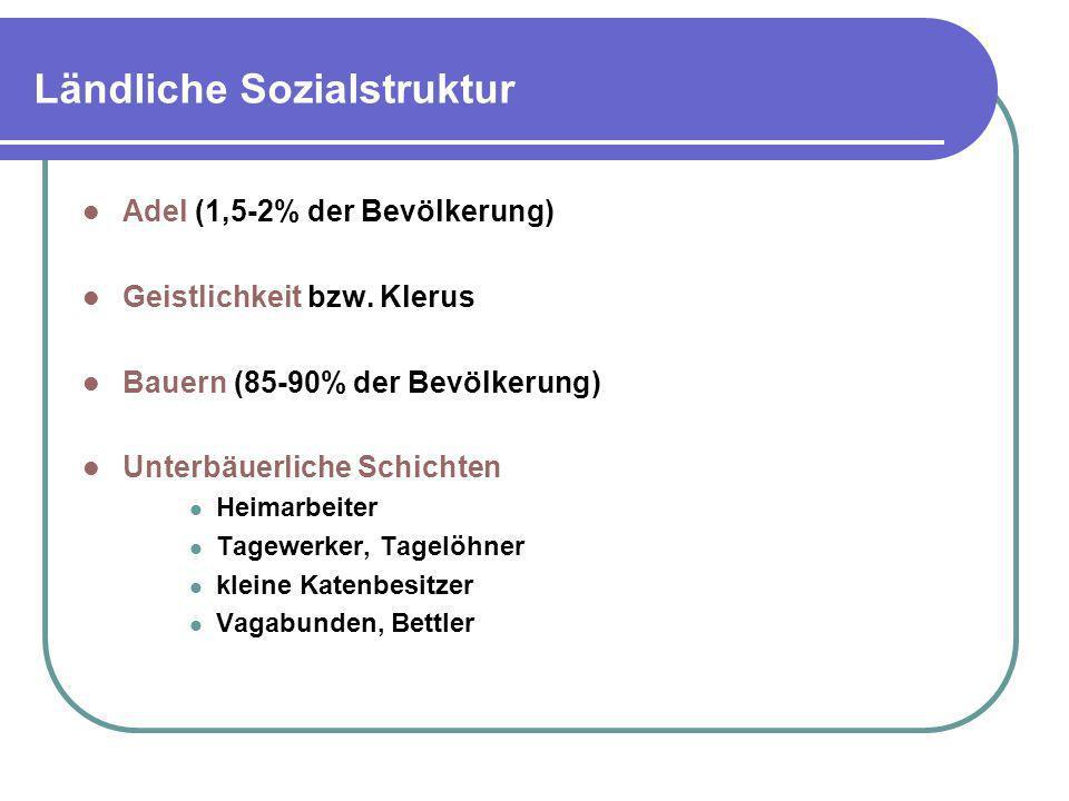 Ländliche Sozialstruktur Adel (1,5-2% der Bevölkerung) Geistlichkeit bzw. Klerus Bauern (85-90% der Bevölkerung) Unterbäuerliche Schichten Heimarbeite