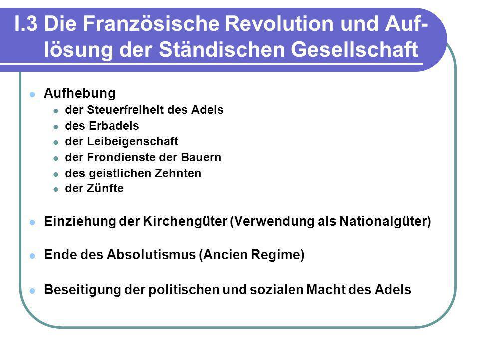 I.3 Die Französische Revolution und Auf- lösung der Ständischen Gesellschaft Aufhebung der Steuerfreiheit des Adels des Erbadels der Leibeigenschaft d