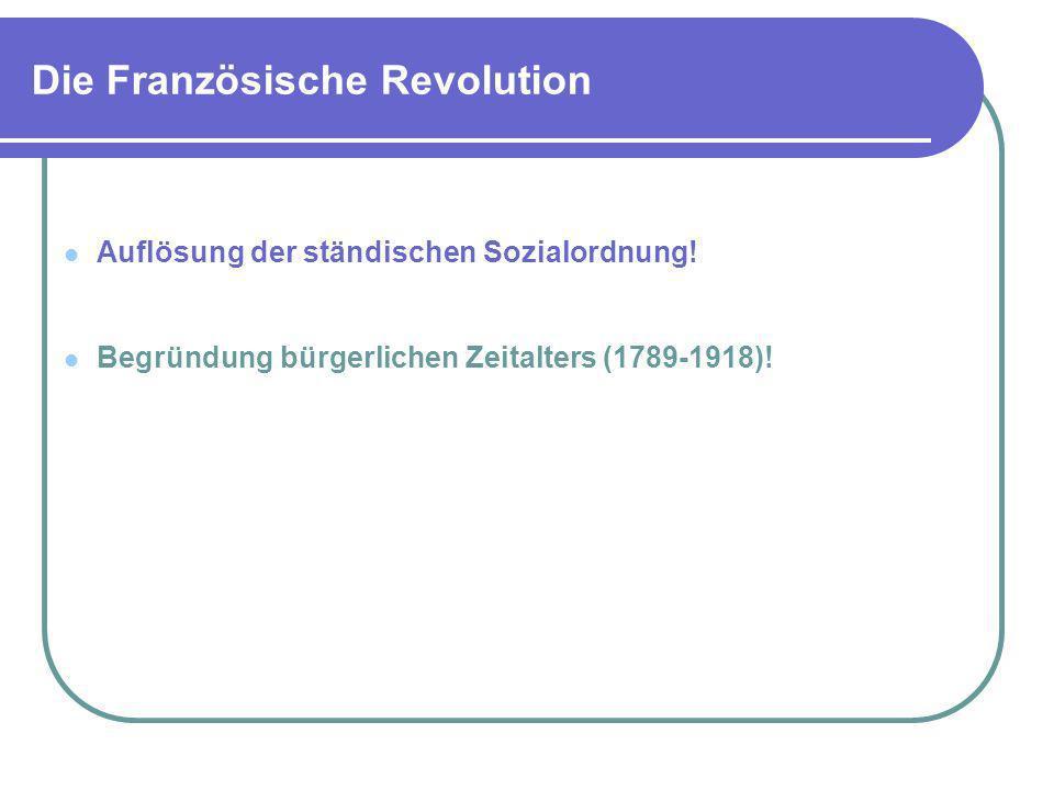 Die Französische Revolution Auflösung der ständischen Sozialordnung! Begründung bürgerlichen Zeitalters (1789-1918)!