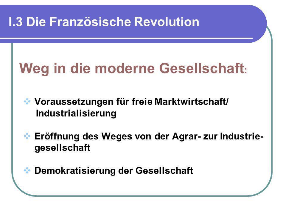 I.3 Die Französische Revolution Weg in die moderne Gesellschaft : Voraussetzungen für freie Marktwirtschaft/ Industrialisierung Eröffnung des Weges vo