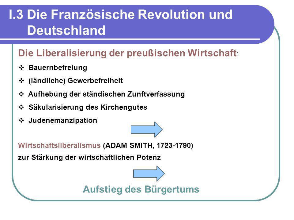 I.3 Die Französische Revolution und Deutschland Die Liberalisierung der preußischen Wirtschaft : Bauernbefreiung (ländliche) Gewerbefreiheit Aufhebung