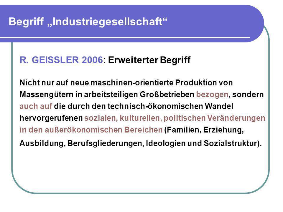 Begriff Industriegesellschaft R. GEISSLER 2006: Erweiterter Begriff Nicht nur auf neue maschinen-orientierte Produktion von Massengütern in arbeitstei