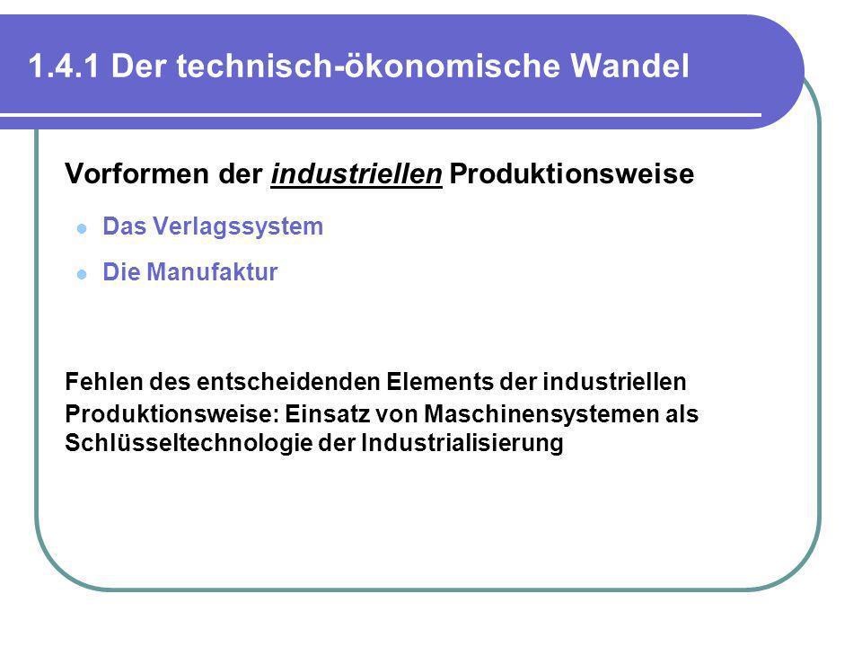 1.4.1 Der technisch-ökonomische Wandel Vorformen der industriellen Produktionsweise Das Verlagssystem Die Manufaktur Fehlen des entscheidenden Element