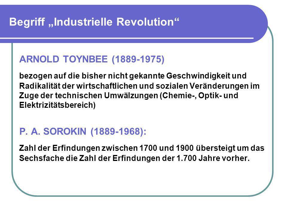 Begriff Industrielle Revolution ARNOLD TOYNBEE (1889-1975) bezogen auf die bisher nicht gekannte Geschwindigkeit und Radikalität der wirtschaftlichen