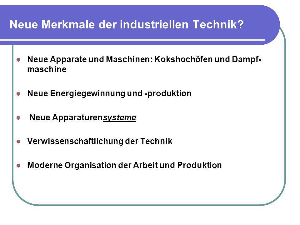 Neue Merkmale der industriellen Technik? Neue Apparate und Maschinen: Kokshochöfen und Dampf- maschine Neue Energiegewinnung und -produktion Neue Appa