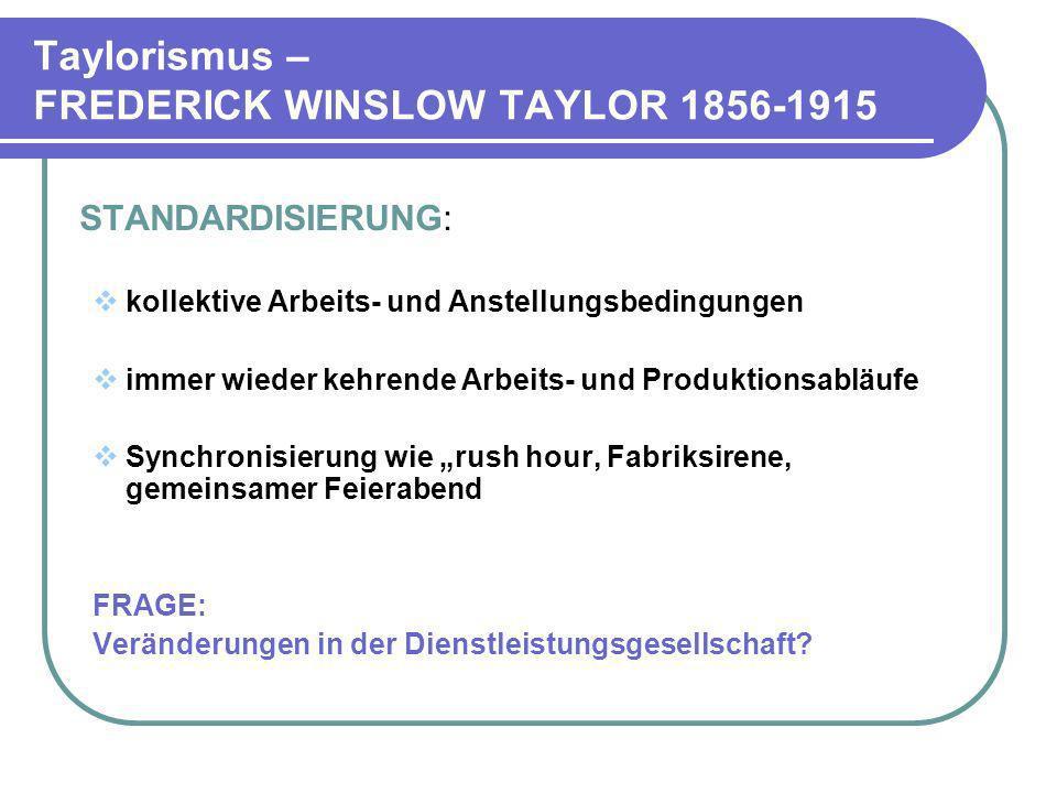 Taylorismus – FREDERICK WINSLOW TAYLOR 1856-1915 STANDARDISIERUNG: kollektive Arbeits- und Anstellungsbedingungen immer wieder kehrende Arbeits- und P