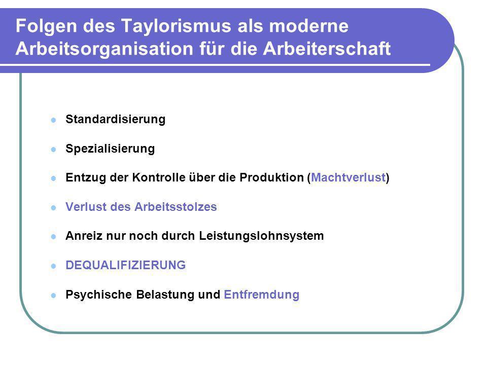 Folgen des Taylorismus als moderne Arbeitsorganisation für die Arbeiterschaft Standardisierung Spezialisierung Entzug der Kontrolle über die Produktio