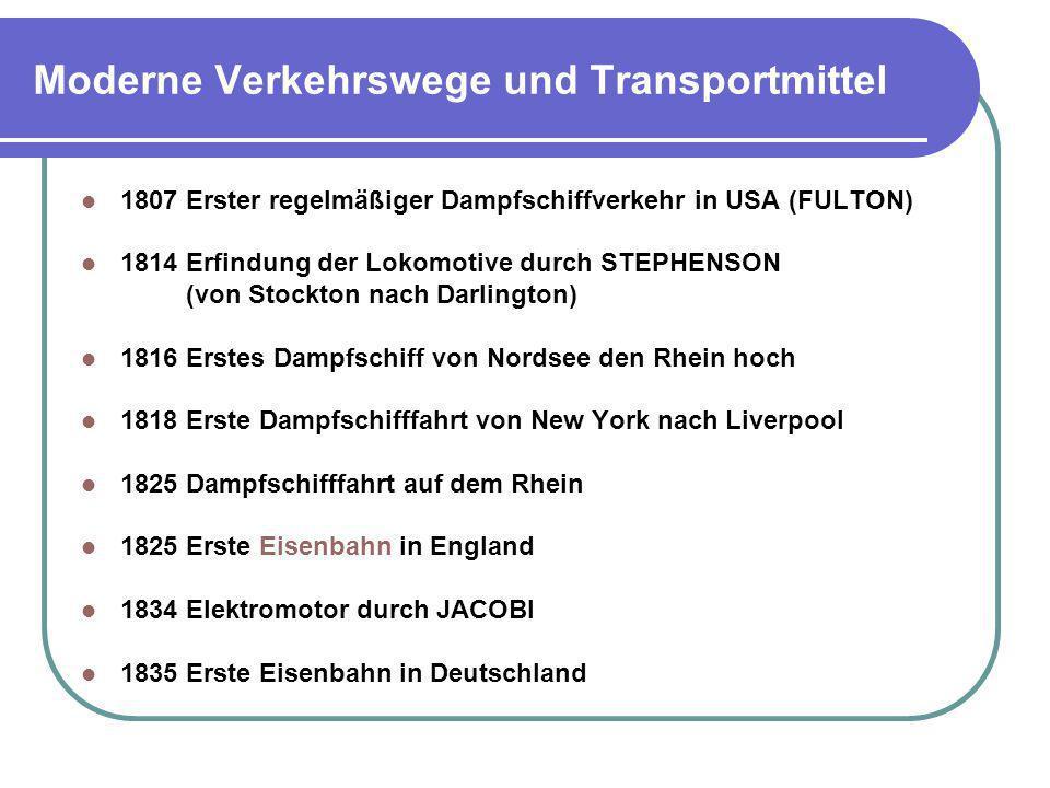 Moderne Verkehrswege und Transportmittel 1807Erster regelmäßiger Dampfschiffverkehr in USA (FULTON) 1814 Erfindung der Lokomotive durch STEPHENSON (vo