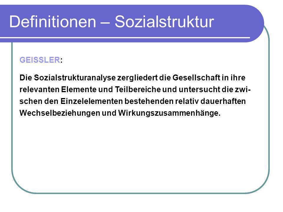 Definitionen – Sozialstruktur GEISSLER: Die Sozialstrukturanalyse zergliedert die Gesellschaft in ihre relevanten Elemente und Teilbereiche und unters