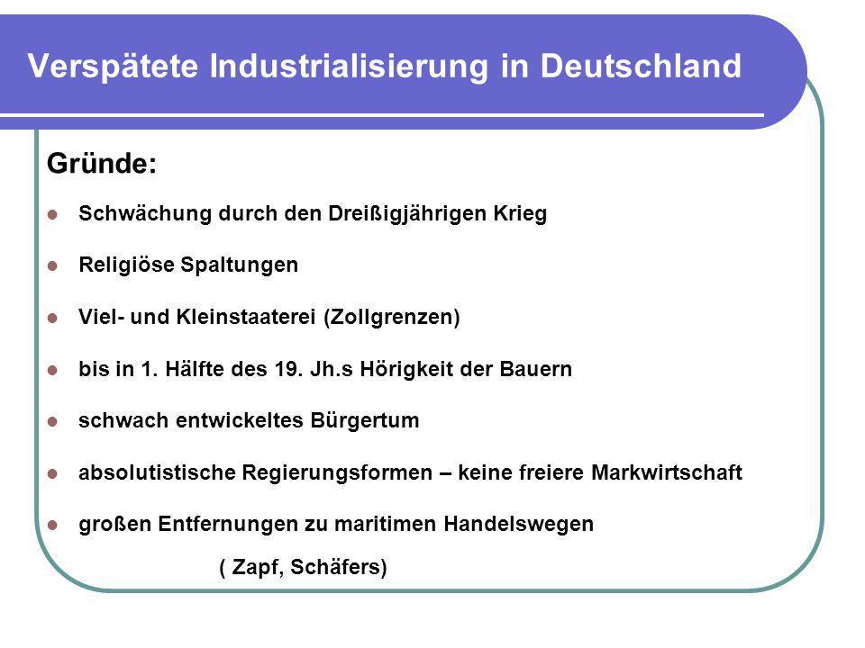 Verspätete Industrialisierung in Deutschland Gründe: Schwächung durch den Dreißigjährigen Krieg Religiöse Spaltungen Viel- und Kleinstaaterei (Zollgre