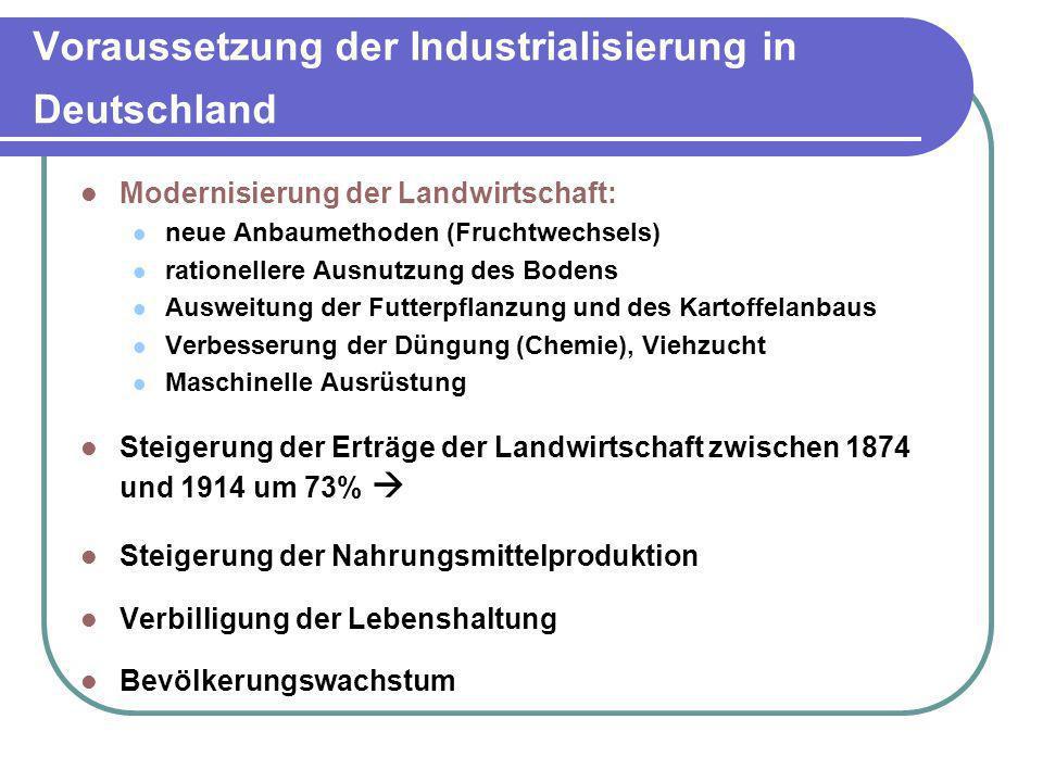 Voraussetzung der Industrialisierung in Deutschland Modernisierung der Landwirtschaft: neue Anbaumethoden (Fruchtwechsels) rationellere Ausnutzung des