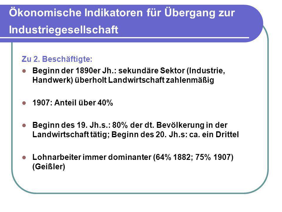 Ökonomische Indikatoren für Übergang zur Industriegesellschaft Zu 2. Beschäftigte: Beginn der 1890er Jh.: sekundäre Sektor (Industrie, Handwerk) überh