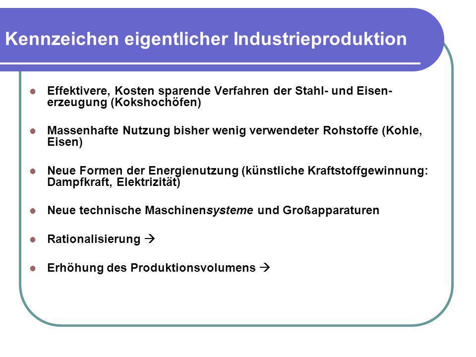 Kennzeichen eigentlicher Industrieproduktion Effektivere, Kosten sparende Verfahren der Stahl- und Eisen- erzeugung (Kokshochöfen) Massenhafte Nutzung