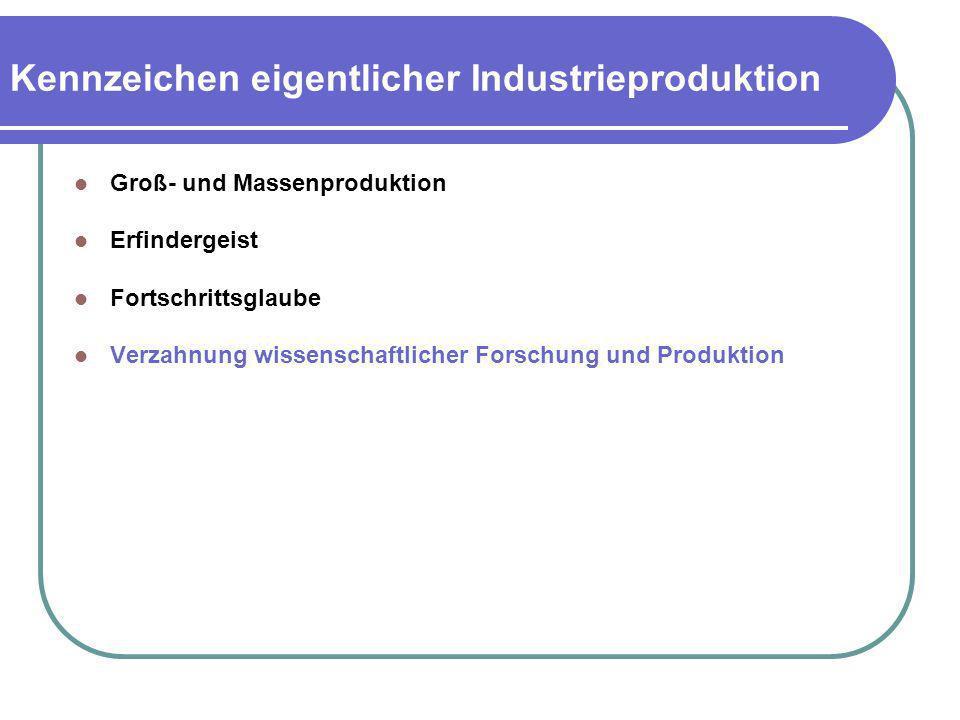 Kennzeichen eigentlicher Industrieproduktion Groß- und Massenproduktion Erfindergeist Fortschrittsglaube Verzahnung wissenschaftlicher Forschung und P