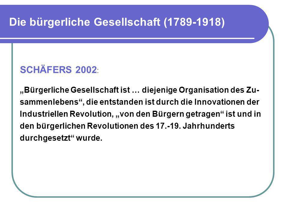 Die bürgerliche Gesellschaft (1789-1918) SCHÄFERS 2002 : Bürgerliche Gesellschaft ist … diejenige Organisation des Zu- sammenlebens, die entstanden is