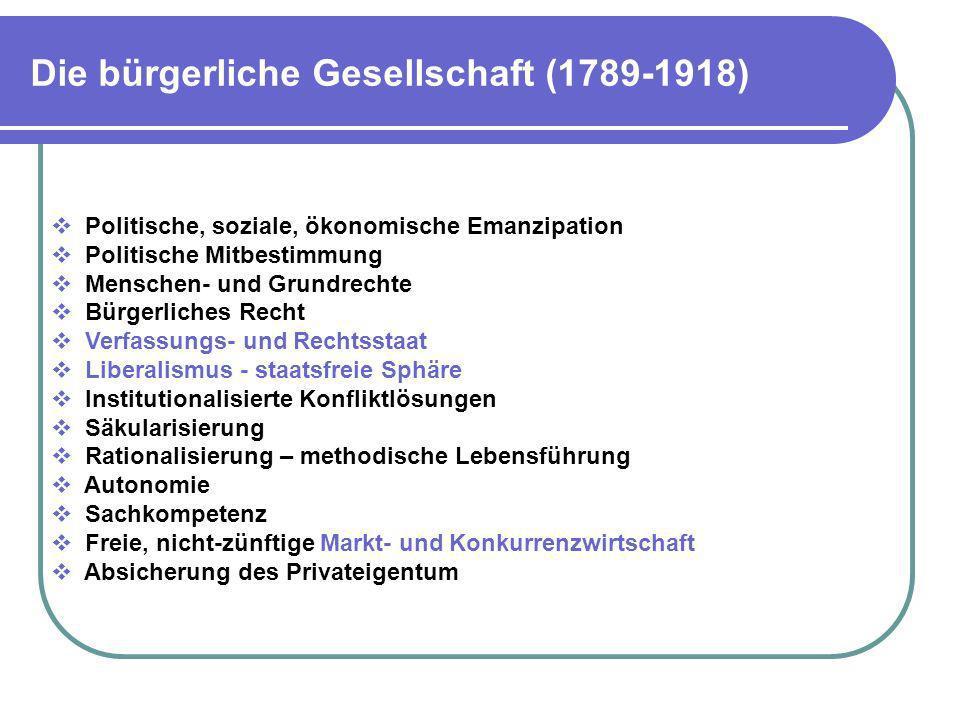 Die bürgerliche Gesellschaft (1789-1918) Politische, soziale, ökonomische Emanzipation Politische Mitbestimmung Menschen- und Grundrechte Bürgerliches