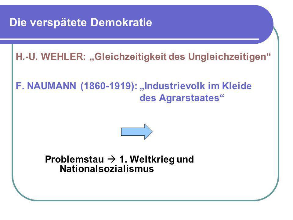 Die verspätete Demokratie H.-U. WEHLER: Gleichzeitigkeit des Ungleichzeitigen F. NAUMANN (1860-1919): Industrievolk im Kleide des Agrarstaates Problem