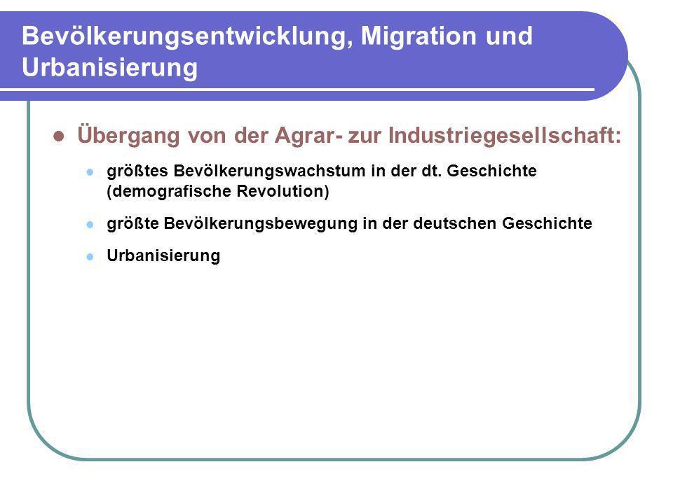 Bevölkerungsentwicklung, Migration und Urbanisierung Übergang von der Agrar- zur Industriegesellschaft: größtes Bevölkerungswachstum in der dt. Geschi