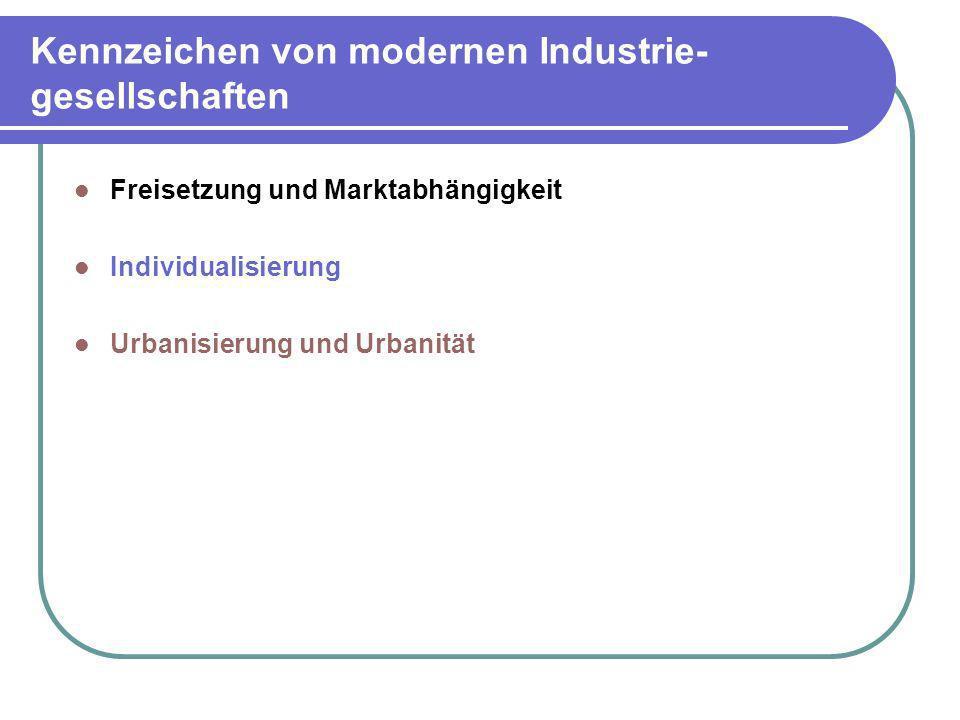 Kennzeichen von modernen Industrie- gesellschaften Freisetzung und Marktabhängigkeit Individualisierung Urbanisierung und Urbanität