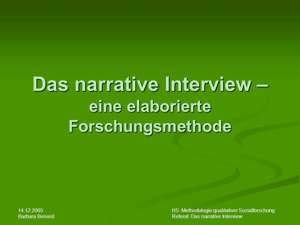 HS: Methodologie qualitativer Sozialforschung Referat: Das narrative Interview 14.12.2005 Barbara Benoist Das narrative Interview – eine elaborierte F