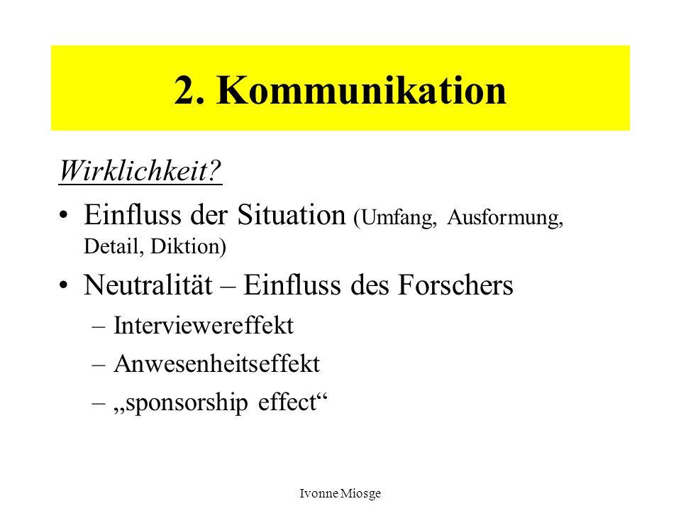 Ivonne Miosge 2. Kommunikation Wirklichkeit? Einfluss der Situation (Umfang, Ausformung, Detail, Diktion) Neutralität – Einfluss des Forschers –Interv