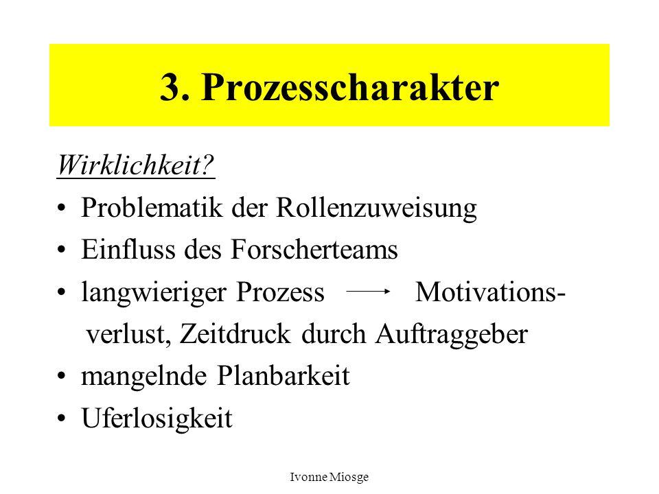 Ivonne Miosge 3. Prozesscharakter Wirklichkeit? Problematik der Rollenzuweisung Einfluss des Forscherteams langwieriger Prozess Motivations- verlust,