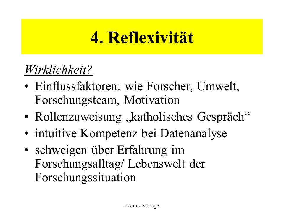 Ivonne Miosge 4. Reflexivität Wirklichkeit? Einflussfaktoren: wie Forscher, Umwelt, Forschungsteam, Motivation Rollenzuweisung katholisches Gespräch i