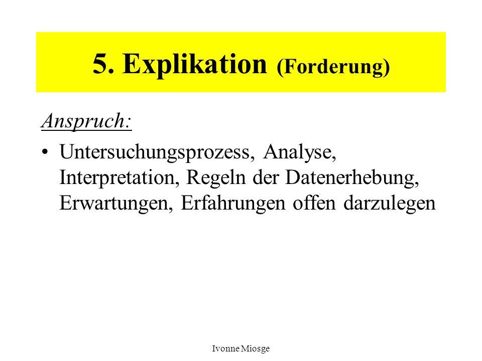 Ivonne Miosge 5. Explikation (Forderung) Anspruch: Untersuchungsprozess, Analyse, Interpretation, Regeln der Datenerhebung, Erwartungen, Erfahrungen o
