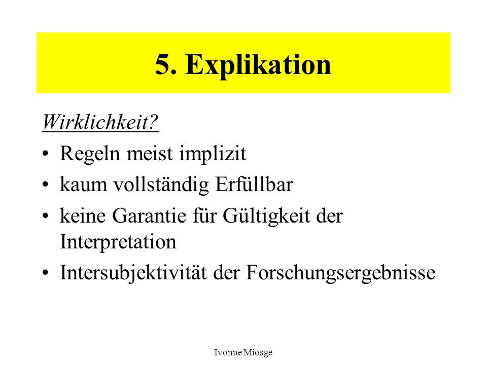 Ivonne Miosge 5. Explikation Wirklichkeit? Regeln meist implizit kaum vollständig Erfüllbar keine Garantie für Gültigkeit der Interpretation Intersubj