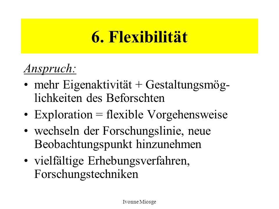 Ivonne Miosge 6. Flexibilität Anspruch: mehr Eigenaktivität + Gestaltungsmög- lichkeiten des Beforschten Exploration = flexible Vorgehensweise wechsel