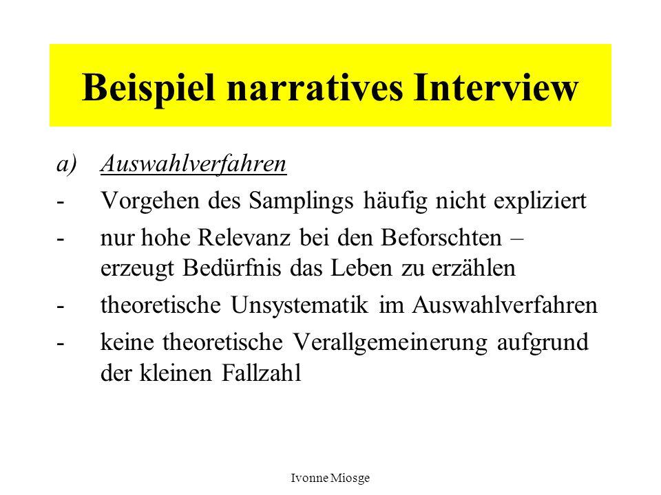Ivonne Miosge Beispiel narratives Interview a)Auswahlverfahren -Vorgehen des Samplings häufig nicht expliziert -nur hohe Relevanz bei den Beforschten