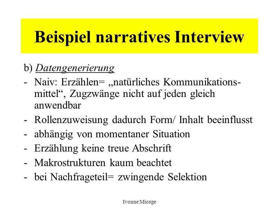 Ivonne Miosge Beispiel narratives Interview b) Datengenerierung -Naiv: Erzählen= natürliches Kommunikations- mittel, Zugzwänge nicht auf jeden gleich