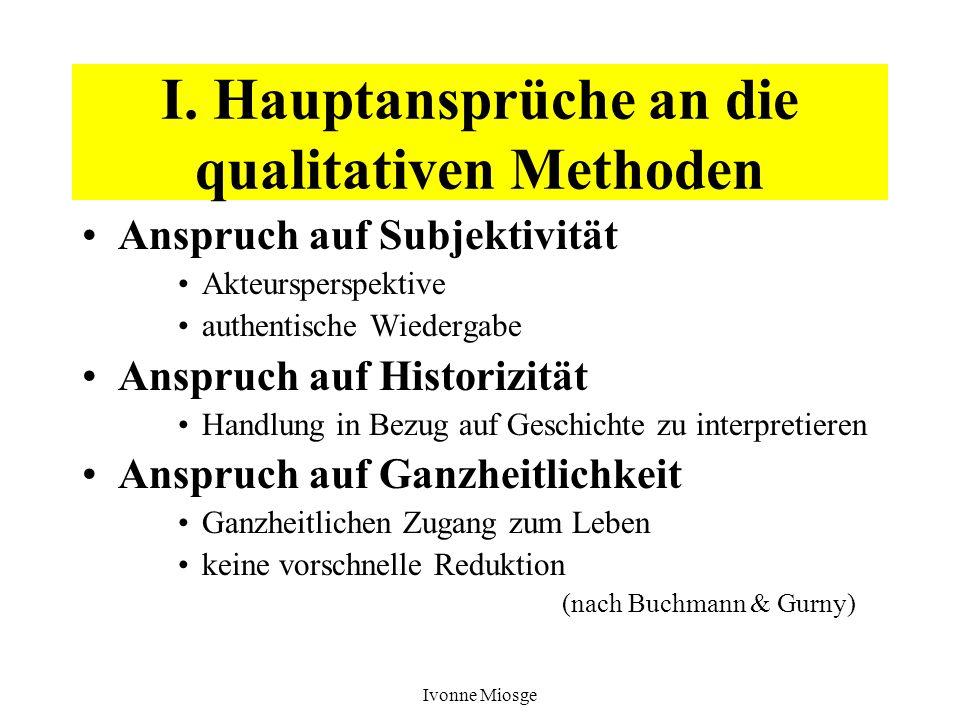 Ivonne Miosge I. Hauptansprüche an die qualitativen Methoden Anspruch auf Subjektivität Akteursperspektive authentische Wiedergabe Anspruch auf Histor
