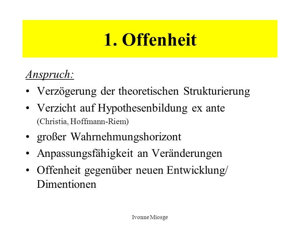 Ivonne Miosge 1. Offenheit Anspruch: Verzögerung der theoretischen Strukturierung Verzicht auf Hypothesenbildung ex ante (Christia, Hoffmann-Riem) gro