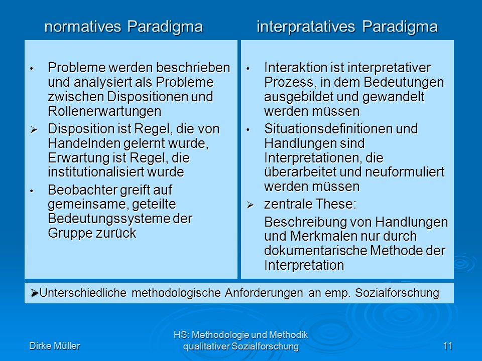 Dirke Müller HS: Methodologie und Methodik qualitativer Sozialforschung11 Probleme werden beschrieben und analysiert als Probleme zwischen Dispositionen und Rollenerwartungen Probleme werden beschrieben und analysiert als Probleme zwischen Dispositionen und Rollenerwartungen Disposition ist Regel, die von Handelnden gelernt wurde, Erwartung ist Regel, die institutionalisiert wurde Disposition ist Regel, die von Handelnden gelernt wurde, Erwartung ist Regel, die institutionalisiert wurde Beobachter greift auf gemeinsame, geteilte Bedeutungssysteme der Gruppe zurück Beobachter greift auf gemeinsame, geteilte Bedeutungssysteme der Gruppe zurück Interaktion ist interpretativer Prozess, in dem Bedeutungen ausgebildet und gewandelt werden müssen Interaktion ist interpretativer Prozess, in dem Bedeutungen ausgebildet und gewandelt werden müssen Situationsdefinitionen und Handlungen sind Interpretationen, die überarbeitet und neuformuliert werden müssen Situationsdefinitionen und Handlungen sind Interpretationen, die überarbeitet und neuformuliert werden müssen zentrale These: zentrale These: Beschreibung von Handlungen und Merkmalen nur durch dokumentarische Methode der Interpretation normatives Paradigma interpratatives Paradigma Unterschiedliche methodologische Anforderungen an emp.