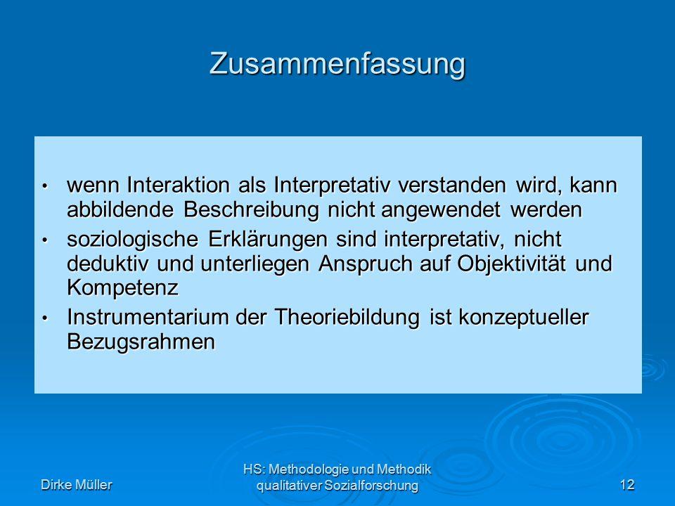 Dirke Müller HS: Methodologie und Methodik qualitativer Sozialforschung12 Zusammenfassung wenn Interaktion als Interpretativ verstanden wird, kann abbildende Beschreibung nicht angewendet werden wenn Interaktion als Interpretativ verstanden wird, kann abbildende Beschreibung nicht angewendet werden soziologische Erklärungen sind interpretativ, nicht deduktiv und unterliegen Anspruch auf Objektivität und Kompetenz soziologische Erklärungen sind interpretativ, nicht deduktiv und unterliegen Anspruch auf Objektivität und Kompetenz Instrumentarium der Theoriebildung ist konzeptueller Bezugsrahmen Instrumentarium der Theoriebildung ist konzeptueller Bezugsrahmen
