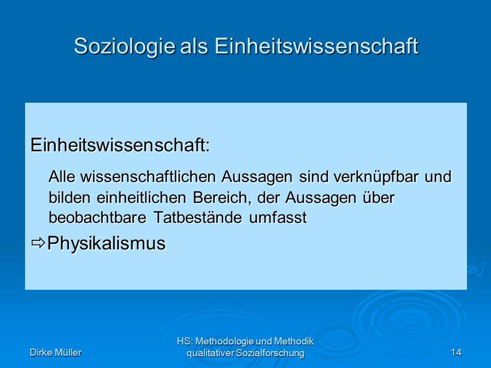 Dirke Müller HS: Methodologie und Methodik qualitativer Sozialforschung14 Soziologie als Einheitswissenschaft Einheitswissenschaft: Alle wissenschaftlichen Aussagen sind verknüpfbar und bilden einheitlichen Bereich, der Aussagen über beobachtbare Tatbestände umfasst Physikalismus Physikalismus