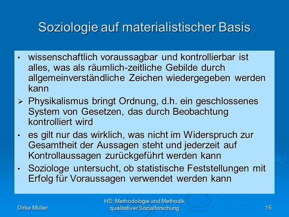 Dirke Müller HS: Methodologie und Methodik qualitativer Sozialforschung15 Soziologie auf materialistischer Basis wissenschaftlich voraussagbar und kontrollierbar ist alles, was als räumlich-zeitliche Gebilde durch allgemeinverständliche Zeichen wiedergegeben werden kann wissenschaftlich voraussagbar und kontrollierbar ist alles, was als räumlich-zeitliche Gebilde durch allgemeinverständliche Zeichen wiedergegeben werden kann Physikalismus bringt Ordnung, d.h.