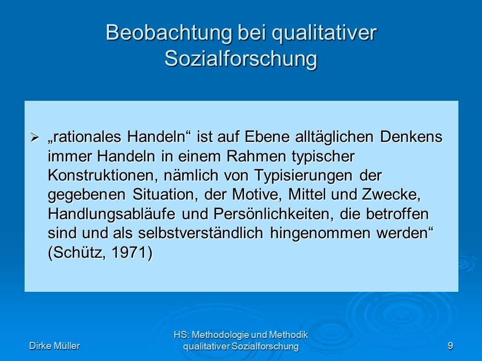 Dirke Müller HS: Methodologie und Methodik qualitativer Sozialforschung9 Beobachtung bei qualitativer Sozialforschung rationales Handeln ist auf Ebene alltäglichen Denkens immer Handeln in einem Rahmen typischer Konstruktionen, nämlich von Typisierungen der gegebenen Situation, der Motive, Mittel und Zwecke, Handlungsabläufe und Persönlichkeiten, die betroffen sind und als selbstverständlich hingenommen werden (Schütz, 1971) rationales Handeln ist auf Ebene alltäglichen Denkens immer Handeln in einem Rahmen typischer Konstruktionen, nämlich von Typisierungen der gegebenen Situation, der Motive, Mittel und Zwecke, Handlungsabläufe und Persönlichkeiten, die betroffen sind und als selbstverständlich hingenommen werden (Schütz, 1971)