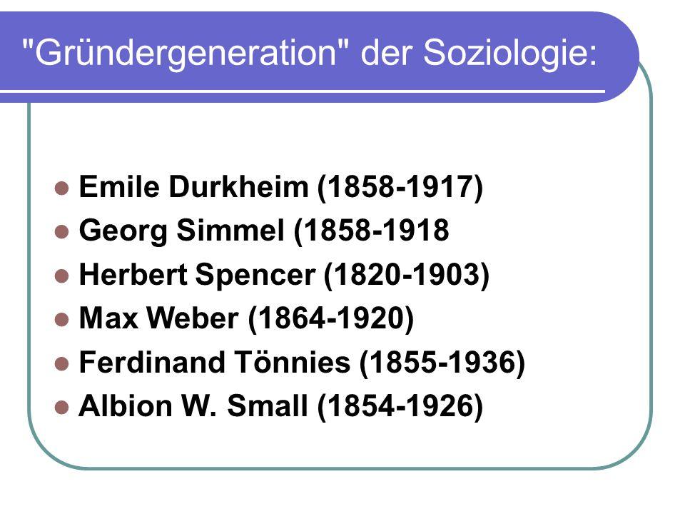 Gründergeneration der Soziologie: Emile Durkheim (1858-1917) Georg Simmel (1858-1918 Herbert Spencer (1820-1903) Max Weber (1864-1920) Ferdinand Tönnies (1855-1936) Albion W.