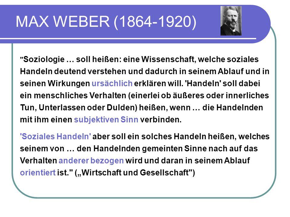 MAX WEBER (1864-1920) Soziologie … soll heißen: eine Wissenschaft, welche soziales Handeln deutend verstehen und dadurch in seinem Ablauf und in seinen Wirkungen ursächlich erklären will.