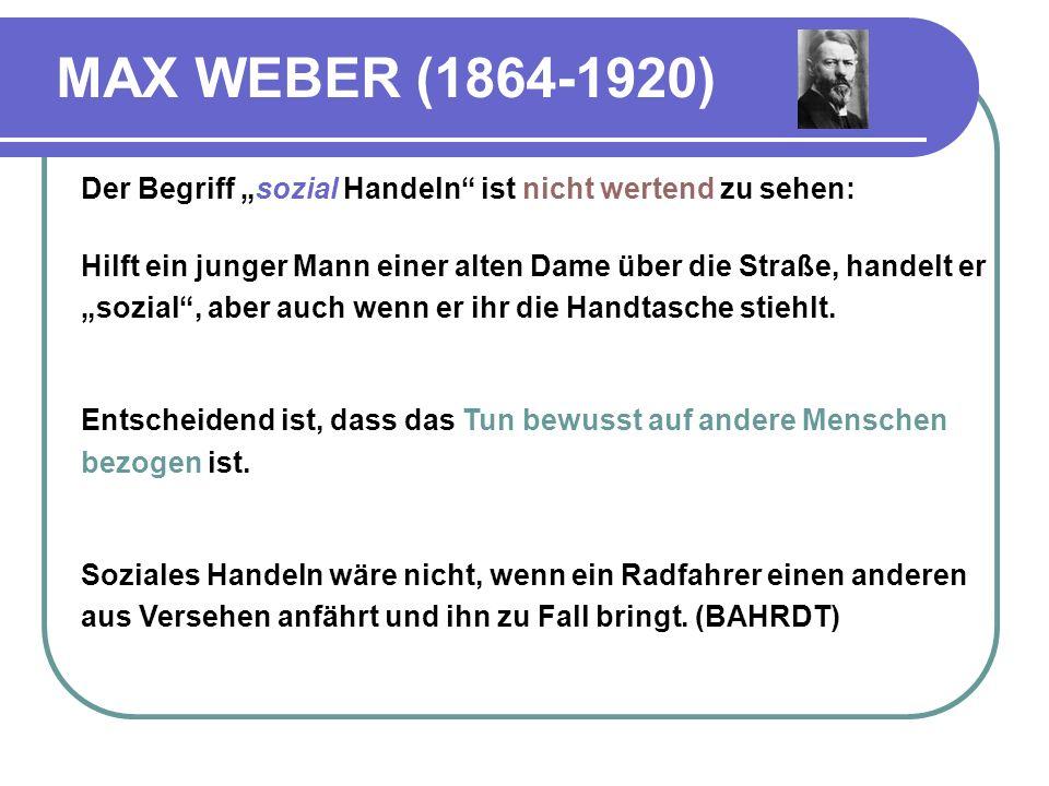MAX WEBER (1864-1920) Der Begriff sozial Handeln ist nicht wertend zu sehen: Hilft ein junger Mann einer alten Dame über die Straße, handelt er sozial, aber auch wenn er ihr die Handtasche stiehlt.